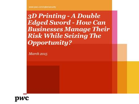 3D Printing - A Double Edged Sword - How Can Businesses Manage Their Risk While Seizing The Opportunity? March 2015 www.pwc.com/cybersecurity.