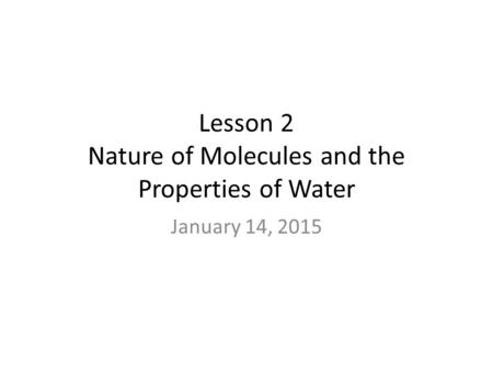Lesson 2 Nature of Molecules and the Properties of Water January 14, 2015.