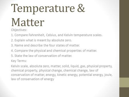 Temperature & Matter Objectives: 1. Compare Fahrenheit, Celsius, and Kelvin temperature scales. 2. Explain what is meant by absolute zero. 3. Name and.