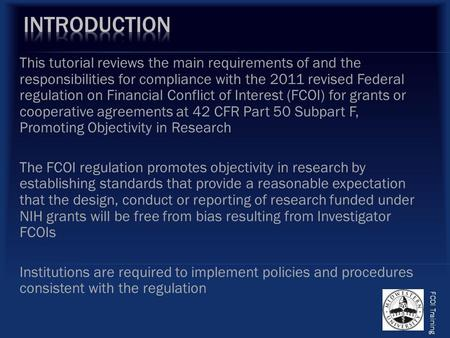 This tutorial reviews the main requirements of and the responsibilities for compliance with the 2011 revised Federal regulation on Financial Conflict of.