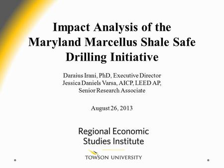 Impact Analysis of the Maryland Marcellus Shale Safe Drilling Initiative Daraius Irani, PhD, Executive Director Jessica Daniels Varsa, AICP, LEED AP, Senior.
