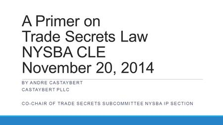 A Primer on Trade Secrets Law NYSBA CLE November 20, 2014 BY ANDRE CASTAYBERT CASTAYBERT PLLC CO-CHAIR OF TRADE SECRETS SUBCOMMITTEE NYSBA IP SECTION.