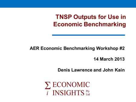 TNSP Outputs for Use in Economic Benchmarking AER Economic Benchmarking Workshop #2 14 March 2013 Denis Lawrence and John Kain.