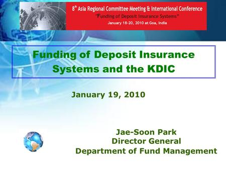 1 Funding of Deposit Insurance Systems and the KDIC January 19, 2010 Jae-Soon Park Director General Department of Fund Management.