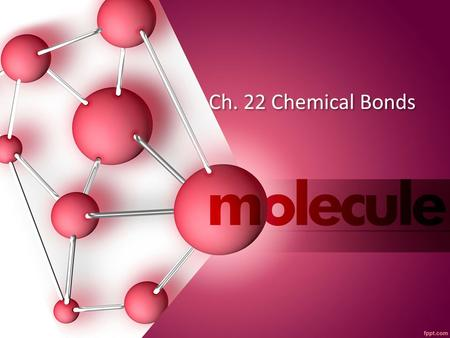 Ch. 22 Chemical Bonds. What is a Chemical Formula? When elements combine to form compounds a chemical reaction occurs creating a new compound with properties.