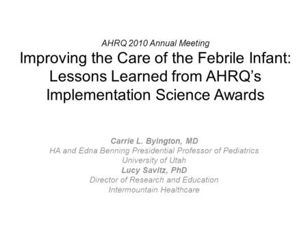 AHRQ 2010 Annual Meeting Improving the Care of the Febrile Infant: Lessons Learned from AHRQ's Implementation Science Awards Carrie L. Byington, MD HA.