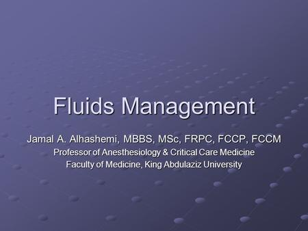 Fluids Management Jamal A. Alhashemi, MBBS, MSc, FRPC, FCCP, FCCM Professor of Anesthesiology & Critical Care Medicine Faculty of Medicine, King Abdulaziz.