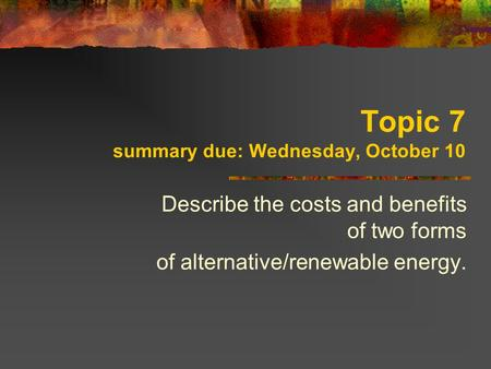 Topic 7 summary due: Wednesday, October 10 Describe the costs and benefits of two forms of alternative/renewable energy.