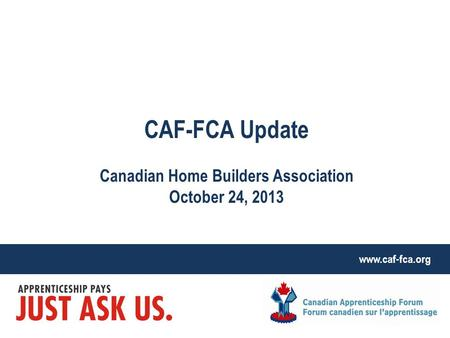 Www.caf-fca.org CAF-FCA Update Canadian Home Builders Association October 24, 2013.