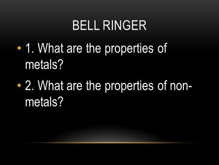 BELL RINGER 1. What are the properties of metals? 2. What are the properties of non- metals?