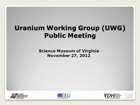 Uranium Working Group (UWG) Public Meeting Science Museum of Virginia November 27, 2012.