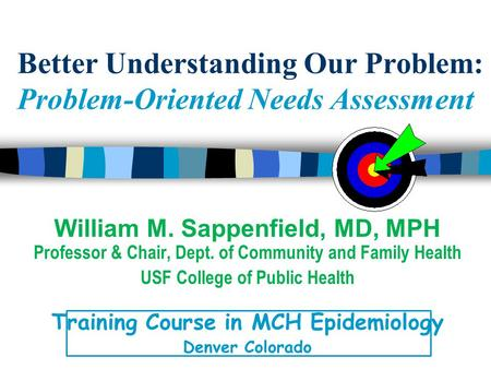 Better Understanding Our Problem: Problem-Oriented Needs Assessment William M. Sappenfield, MD, MPH Professor & Chair, Dept. of Community and Family Health.