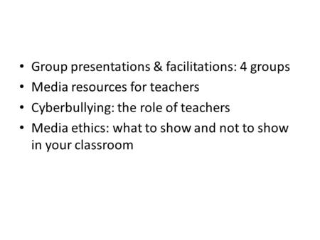 Group presentations & facilitations: 4 groups Media resources for teachers Cyberbullying: the role of teachers Media ethics: what to show and not to show.
