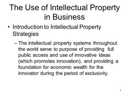 1 The Use of Intellectual Property in Business Introduction to Intellectual Property Strategies –The intellectual property systems throughout the world.