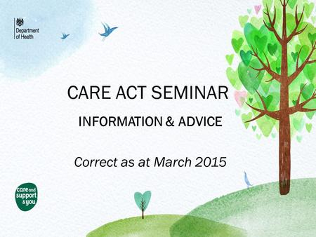 CARE ACT SEMINAR INFORMATION & ADVICE Correct as at March 2015.