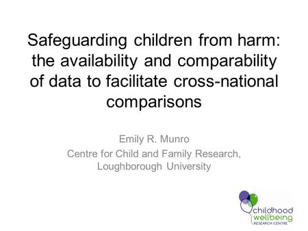 Safeguarding children from harm: the availability and comparability of data to facilitate cross-national comparisons Emily R. Munro Centre for Child and.