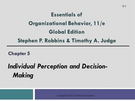 Copyright © 2012 Pearson Education Chapter 5 Individual Perception and Decision- Making 5-1 Essentials of Organizational Behavior, 11/e Global Edition.