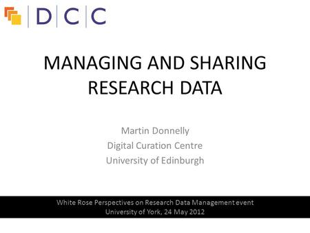 Martin Donnelly Digital Curation Centre University of Edinburgh MANAGING AND SHARING RESEARCH DATA White Rose Perspectives on Research Data Management.