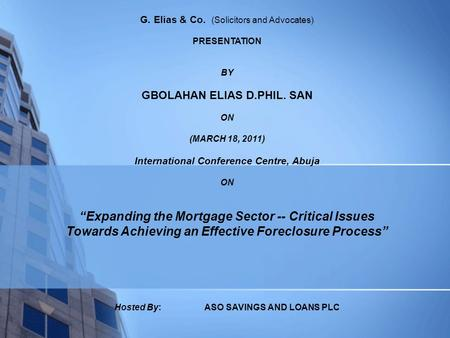 "G. Elias & Co. (Solicitors and Advocates) PRESENTATION BY GBOLAHAN ELIAS D.PHIL. SAN ON (MARCH 18, 2011) International Conference Centre, Abuja ON ""Expanding."