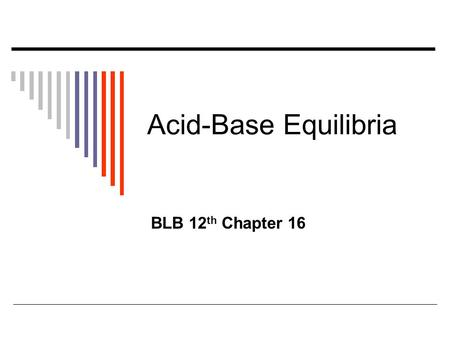 Acid-Base Equilibria BLB 12 th Chapter 16. Expectations  Distinguish between acids and bases Definitions & properties Know common strong and weak examples.