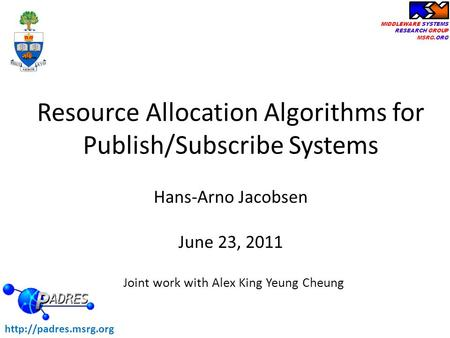 MIDDLEWARE SYSTEMS RESEARCH GROUP MSRG.ORG Hans-Arno Jacobsen June 23, 2011 Resource Allocation Algorithms for Publish/Subscribe Systems