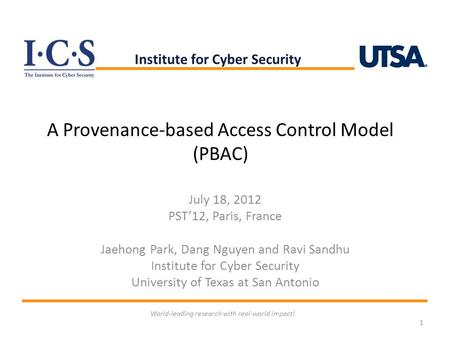 A Provenance-based Access Control Model (PBAC) July 18, 2012 PST'12, Paris, France Jaehong Park, Dang Nguyen and Ravi Sandhu Institute for Cyber Security.