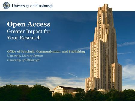 Open Access Greater Impact for Your Research Office of Scholarly Communication and Publishing University Library System University of Pittsburgh.