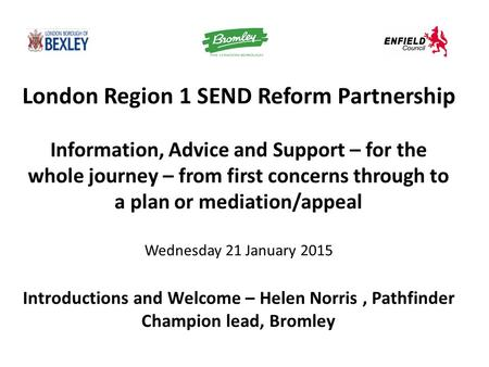 London Region 1 SEND Reform Partnership Information, Advice and Support – for the whole journey – from first concerns through to a plan or mediation/appeal.