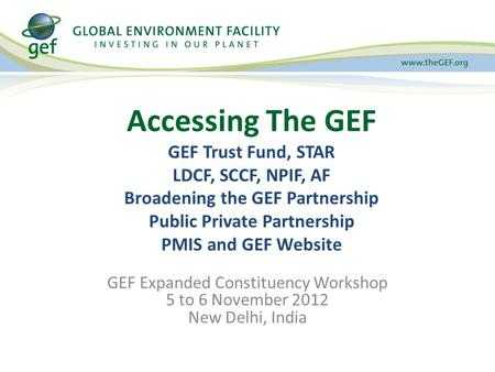 GEF Expanded Constituency Workshop 5 to 6 November 2012 New Delhi, India Accessing The GEF GEF Trust Fund, STAR LDCF, SCCF, NPIF, AF Broadening the GEF.