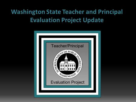 Washington State Teacher and Principal Evaluation Project Update.
