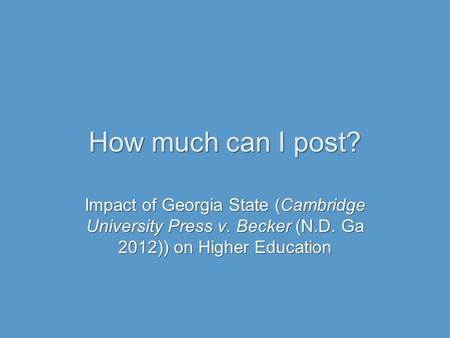 How much can I post? Impact of Georgia State (Cambridge University Press v. Becker (N.D. Ga 2012)) on Higher Education.