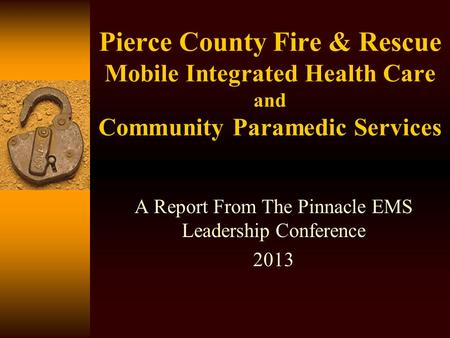 Pierce County Fire & Rescue Mobile Integrated Health Care and Community Paramedic Services A Report From The Pinnacle EMS Leadership Conference 2013.