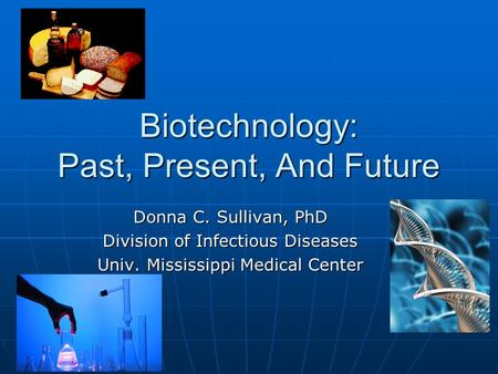 Biotechnology: Past, Present, <strong>And</strong> Future Donna C. Sullivan, PhD Division of Infectious Diseases Univ. Mississippi Medical Center.