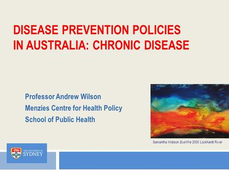 DISEASE PREVENTION POLICIES IN AUSTRALIA: CHRONIC DISEASE Professor Andrew Wilson Menzies Centre for Health Policy School of Public Health Samantha Hobson.