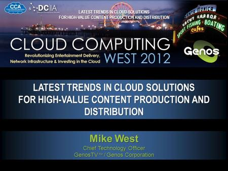Click to Start LATEST TRENDS IN CLOUD SOLUTIONS FOR HIGH-VALUE CONTENT PRODUCTION AND DISTRIBUTION Mike West Chief Technology Officer GenosTV ™ / Genos.