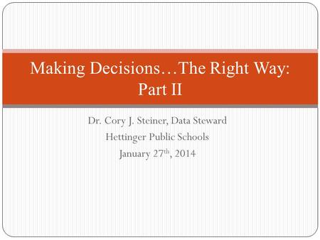 Dr. Cory J. Steiner, Data Steward Hettinger Public Schools January 27 th, 2014 Making Decisions…The Right Way: Part II.