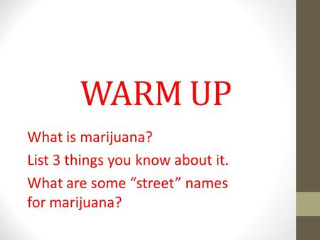"WARM UP What is marijuana? List 3 things you know about it. What are some ""street"" names for marijuana?"