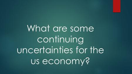 What are some continuing uncertainties for the us economy?