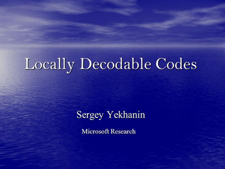 Locally Decodable Codes Sergey Yekhanin Microsoft Research.