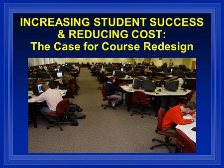 INCREASING STUDENT SUCCESS & REDUCING COST: The Case for Course Redesign.