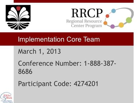 Implementation Core Team March 1, 2013 Conference Number: 1-888-387- 8686 Participant Code: 4274201.