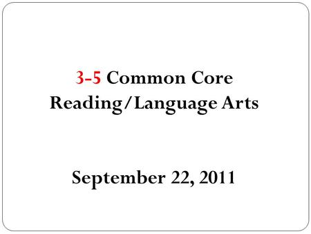 3-5 Common Core Reading/Language Arts September 22, 2011.
