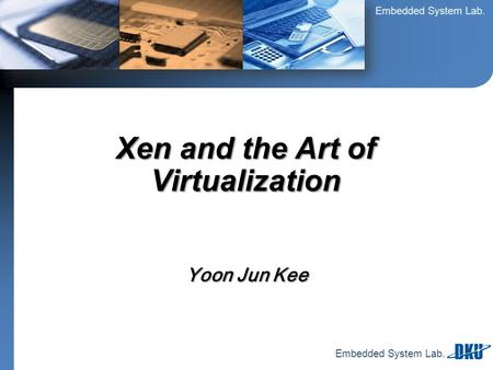 Embedded System Lab. Yoon Jun Kee Xen and the Art of Virtualization.