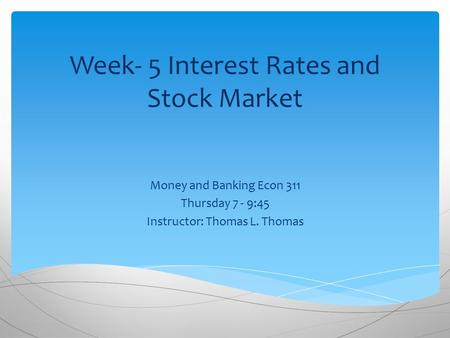 Week- 5 Interest Rates and Stock Market Money and Banking Econ 311 Thursday 7 - 9:45 Instructor: Thomas L. Thomas.