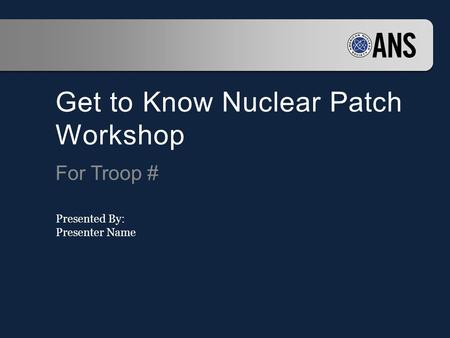 Get to Know Nuclear Patch Workshop For Troop # Presented By: Presenter Name.
