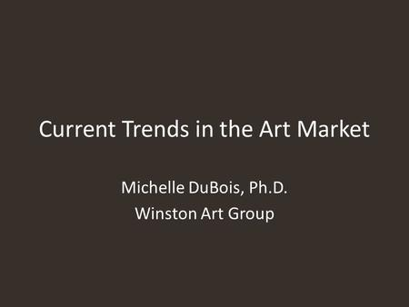 Current Trends in the Art Market Michelle DuBois, Ph.D. Winston Art Group.