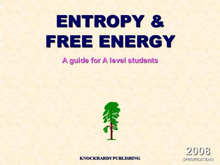 ENTROPY & FREE ENERGY A guide for A level students KNOCKHARDY PUBLISHING 2008 SPECIFICATIONS.