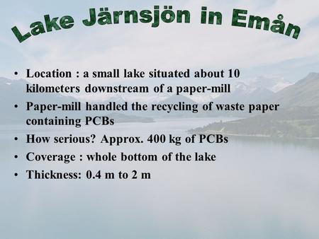 Location : a small lake situated about 10 kilometers downstream of a paper-mill Paper-mill handled the recycling of waste paper containing PCBs How serious?