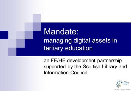 Mandate: managing digital assets in tertiary education an FE/HE development partnership supported by the Scottish Library and Information Council.