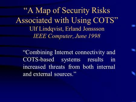 """A Map of Security Risks Associated with Using COTS"" Ulf Lindqvist, Erland Jonssson IEEE Computer, June 1998 ""Combining Internet connectivity and COTS-based."